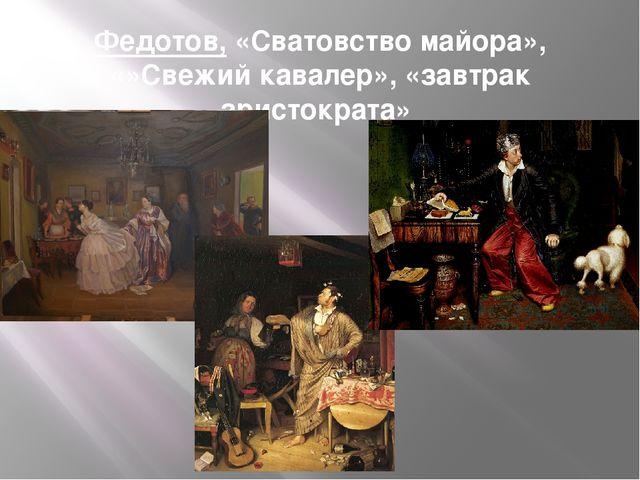 Федотов, «Сватовство майора», «»Свежий кавалер», «завтрак аристократа»
