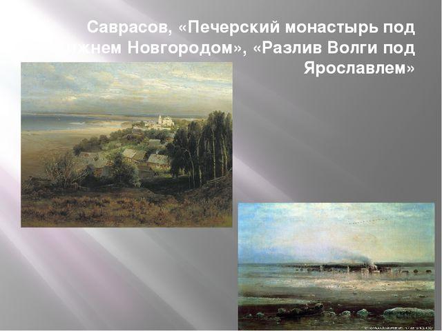Саврасов, «Печерский монастырь под Нижнем Новгородом», «Разлив Волги под Ярос...