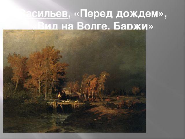 Васильев, «Перед дождем», «Вид на Волге. Баржи»