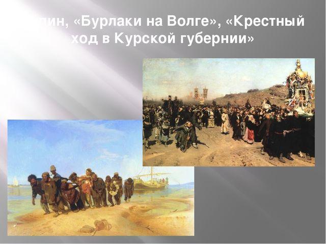 Репин, «Бурлаки на Волге», «Крестный ход в Курской губернии»