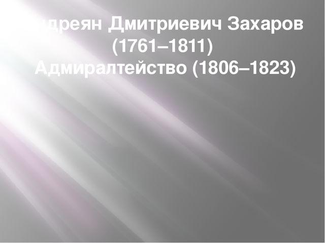 Андреян Дмитриевич Захаров (1761–1811) Адмиралтейство (1806–1823)
