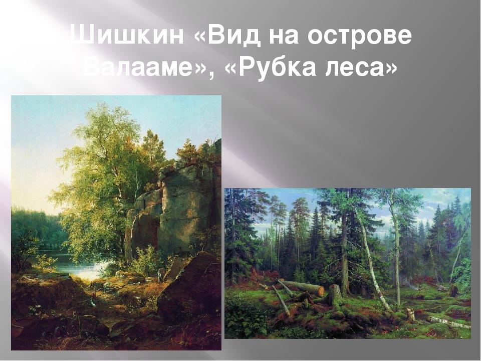 Шишкин «Вид на острове Валааме», «Рубка леса»