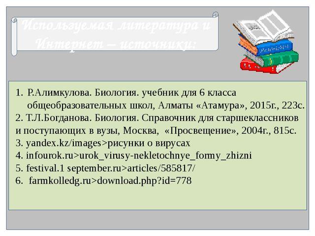 Используемая литература и Интернет – источники: Р.Алимкулова. Биология. учеб...