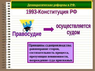 Демократические реформы в РФ. Принципы судопроизводства: -равноправие сторон,