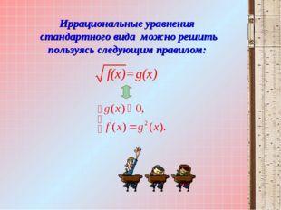 Иррациональные уравнения стандартного вида можно решить пользуясь следующим п