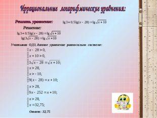 Учитывая ОДЗ, данное уравнение равносильно системе: Ответ: 32,75 Решение: Реш