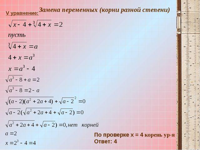 V уравнение: По проверке х = 4 корень ур-я Ответ: 4 Замена переменных (корни...