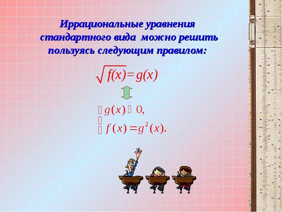 Иррациональные уравнения стандартного вида можно решить пользуясь следующим п...