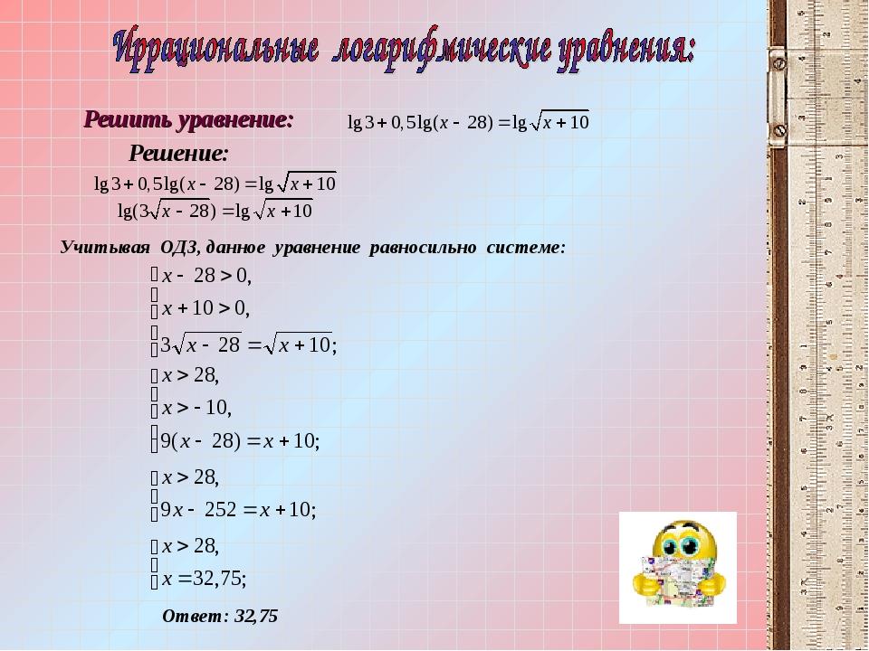 Учитывая ОДЗ, данное уравнение равносильно системе: Ответ: 32,75 Решение: Реш...