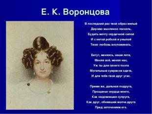 Е. К. Воронцова В последний раз твой образ милый Дерзаю мысленно ласкать, Буд
