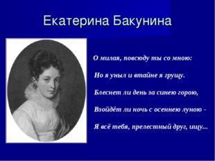 Екатерина Бакунина О милая, повсюду ты со мною: Но я уныл и втайне я грущу. Б