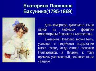 Екатерина Павловна Бакунина(1795-1869) Дочь камергера, дипломата. Была одной