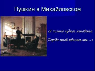 Пушкин в Михайловском «Я помню чудное мгновенье: Передо мной явилась ты…»