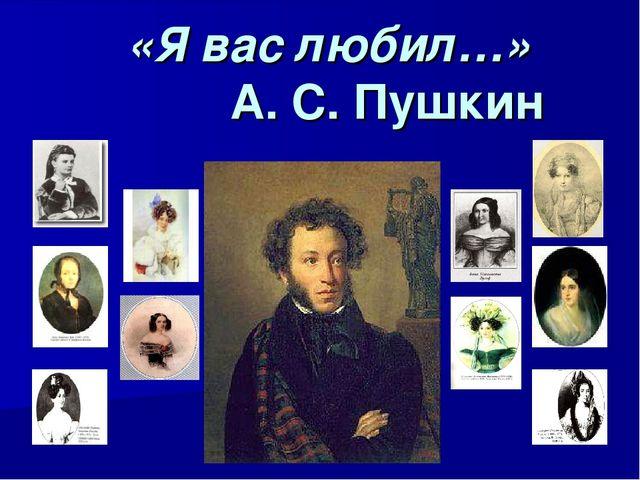 «Я вас любил…» А. С. Пушкин
