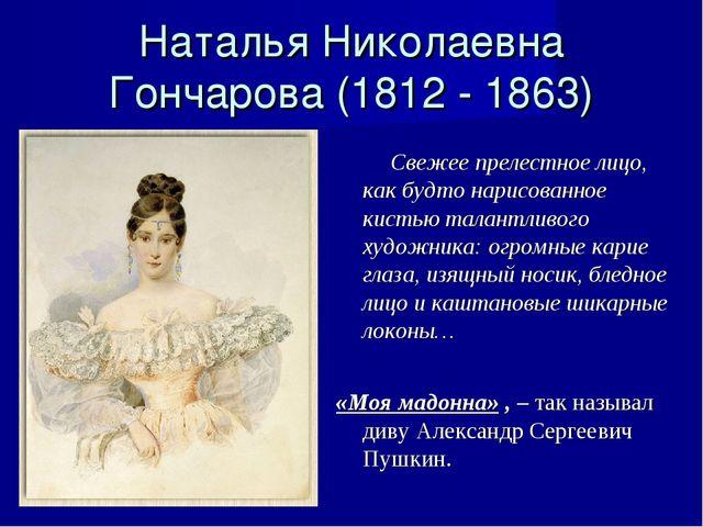 Наталья Николаевна Гончарова (1812 - 1863) Свежее прелестное лицо, как будто...