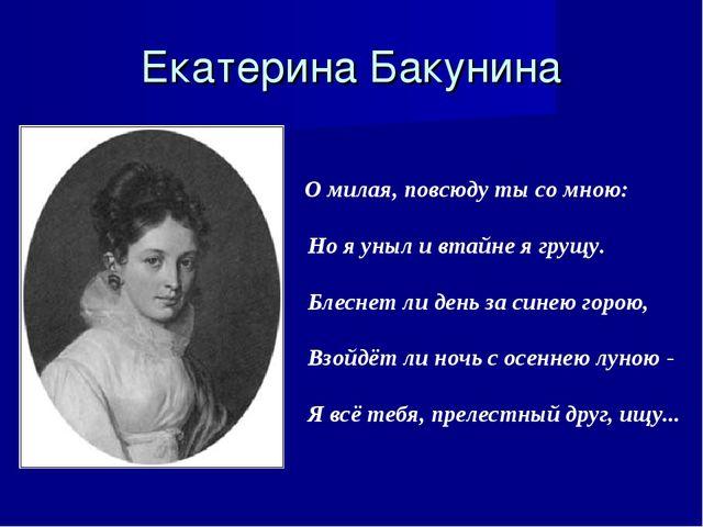 Екатерина Бакунина О милая, повсюду ты со мною: Но я уныл и втайне я грущу. Б...
