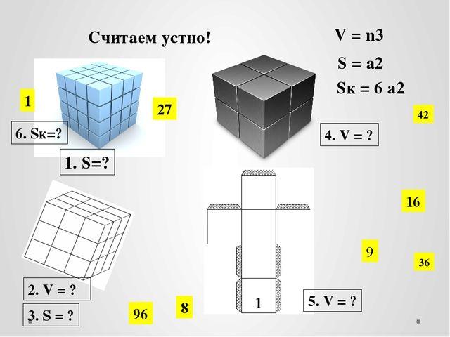 Считаем устно! V = n3 S = а2 1. S=? 16 2. V = ? 27 9 4. V = ? 8 36 42 5. V =...