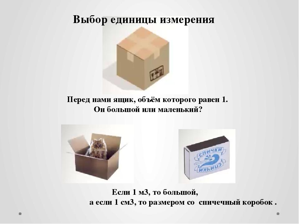 Перед нами ящик, объём которого равен1. Он большой или маленький? Если1 м3,...