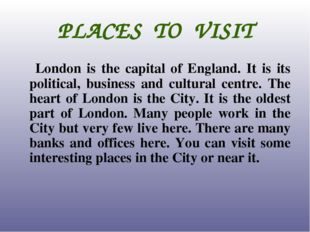 PLACES TO VISIT London is the capital of England. It is its political, busine