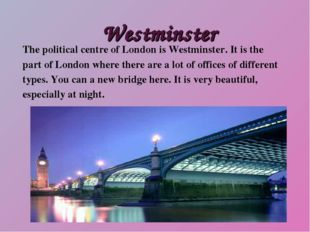 Westminster The political centre of London is Westminster. It is the part of