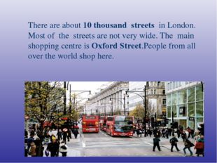 There are about 10 thousand streets in London. Most of the streets are not v