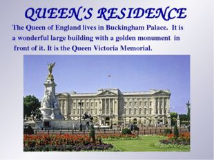 QUEEN'S RESIDENCE The Queen of England lives in Buckingham Palace. It is a wo