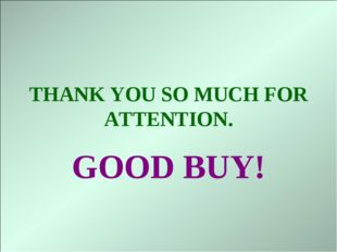 THANK YOU SO MUCH FOR ATTENTION. GOOD BUY!