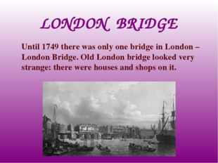LONDON BRIDGE Until 1749 there was only one bridge in London – London Bridge.