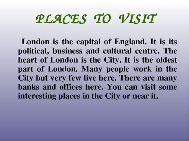 PLACES TO VISIT London is the capital of England. It is its political, busine...