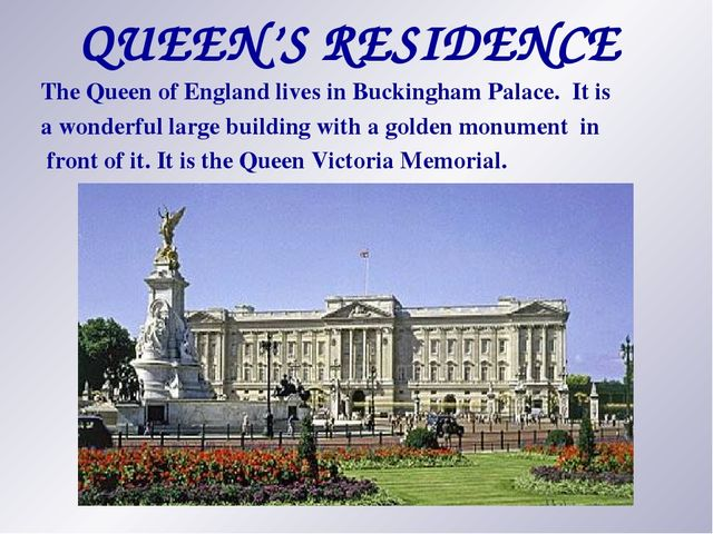 QUEEN'S RESIDENCE The Queen of England lives in Buckingham Palace. It is a wo...
