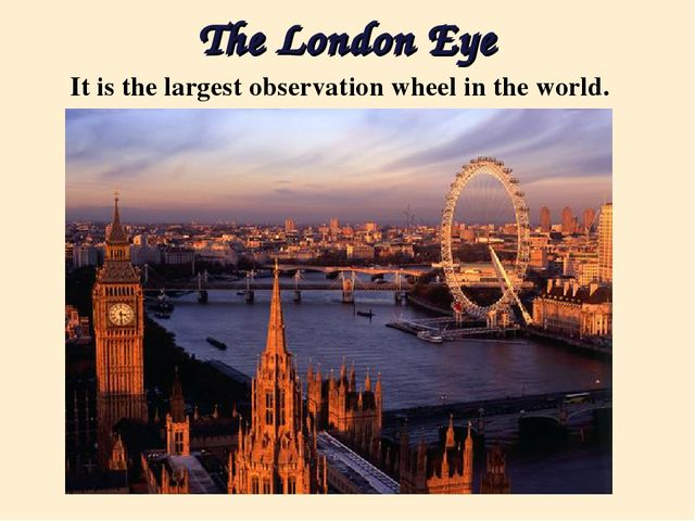 The London Eye It is the largest observation wheel in the world.