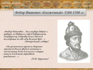 Федор Иванович «Блаженный» 1584-1598 гг. «Феодор Иоаннович…был государь добры