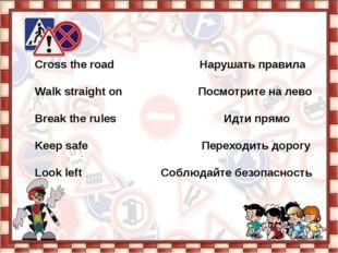 Cross the road Нарушать правила  Walk straight on Посмотрите на лево  Brea