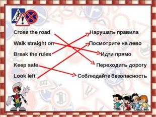 Cross the road Нарушать правила  Walk straight on Посмотрите на лево  Break