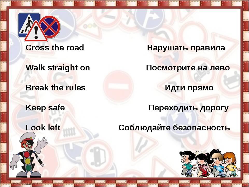 Cross the road Нарушать правила  Walk straight on Посмотрите на лево  Brea...