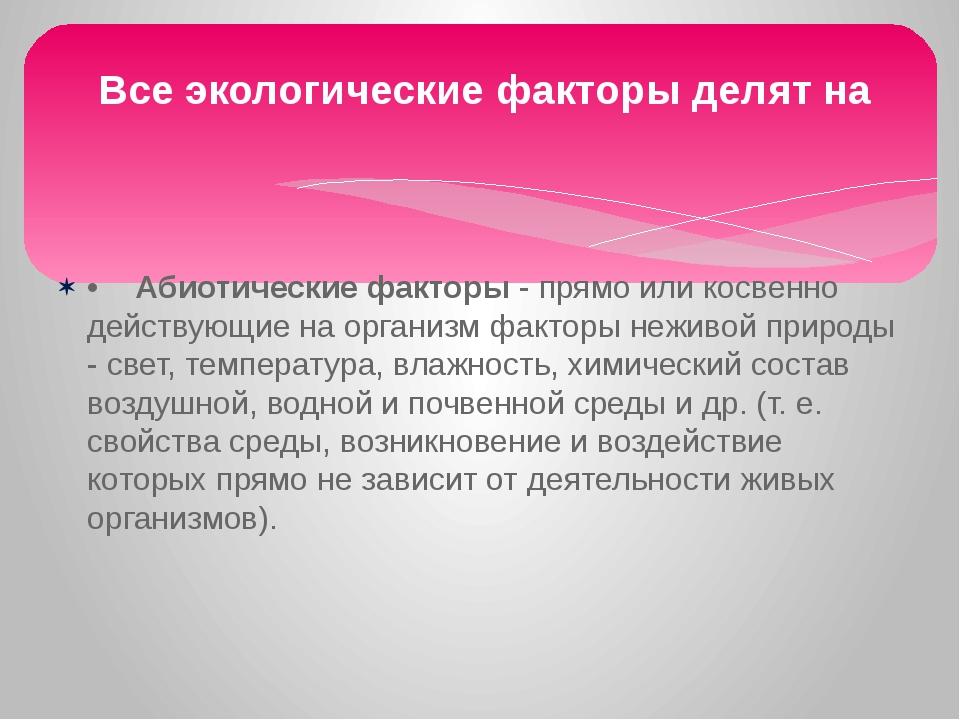 •Абиотические факторы - прямо или косвенно действующие на организм факторы н...