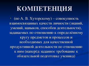 КОМПЕТЕНЦИЯ (по А. В. Хуторскому) – совокупность взаимосвязанных качеств личн
