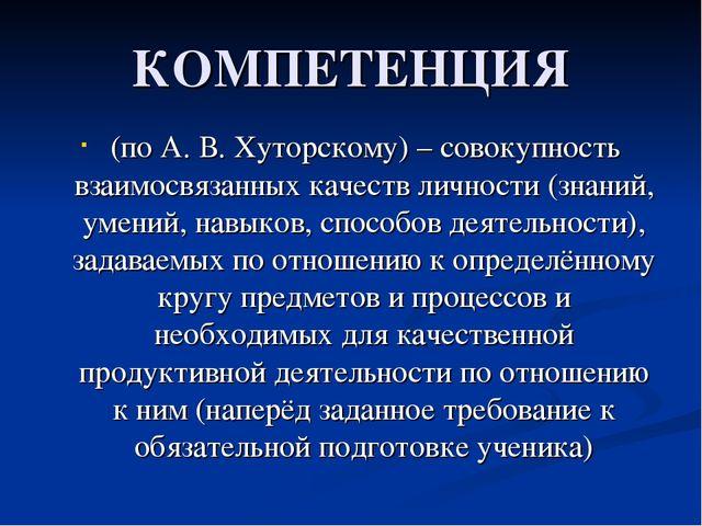 КОМПЕТЕНЦИЯ (по А. В. Хуторскому) – совокупность взаимосвязанных качеств личн...