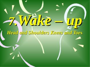 7.Wake – up Head and Shoulders Knees and Toes