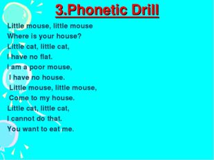 3.Phonetic Drill Little mouse, little mouse Where is your house? Little cat,
