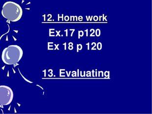 12. Home work Ex.17 p120 Ex 18 p 120 13. Evaluating
