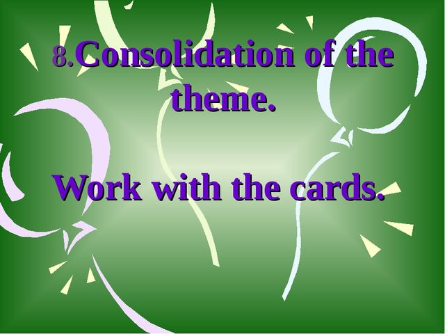 8.Consolidation of the theme. Work with the cards.