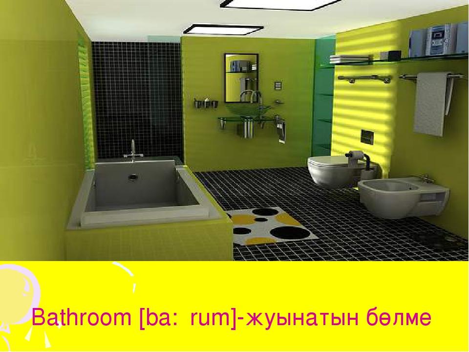 Bathroom [ba:θrum]-жуынатын бөлме