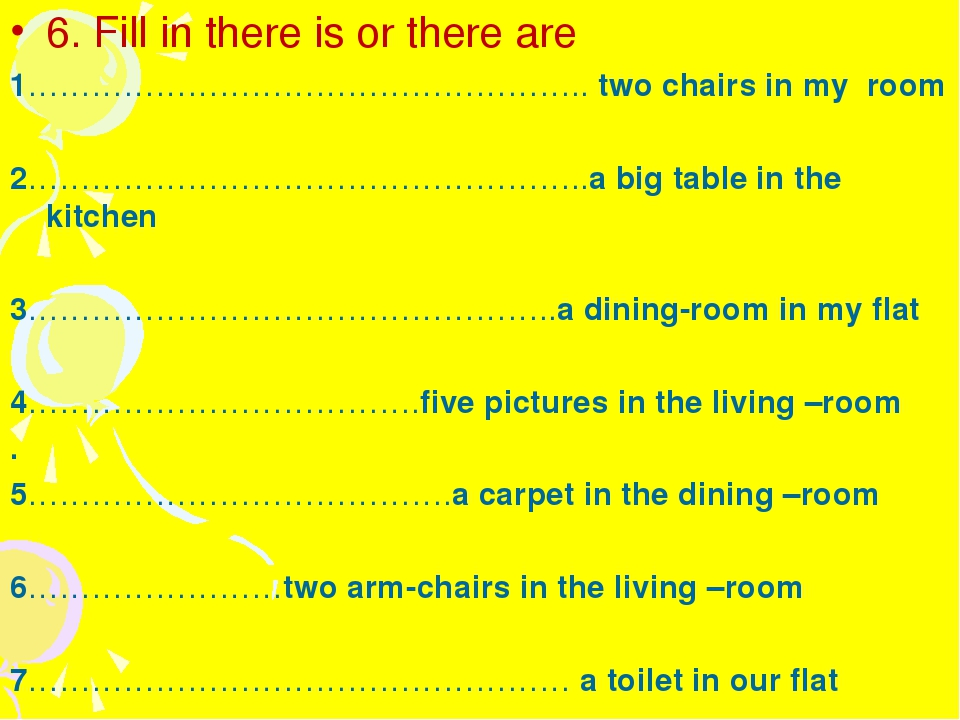 6. Fill in there is or there are 1…………………………………………….. two chairs in my room 2...