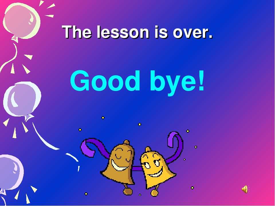 The lesson is over. Good bye!