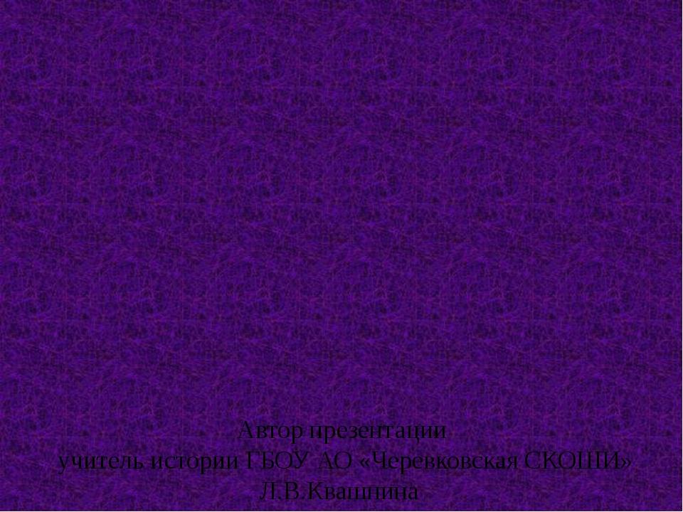 Автор презентации учитель истории ГБОУ АО «Черевковская СКОШИ» Л.В.Квашнина...
