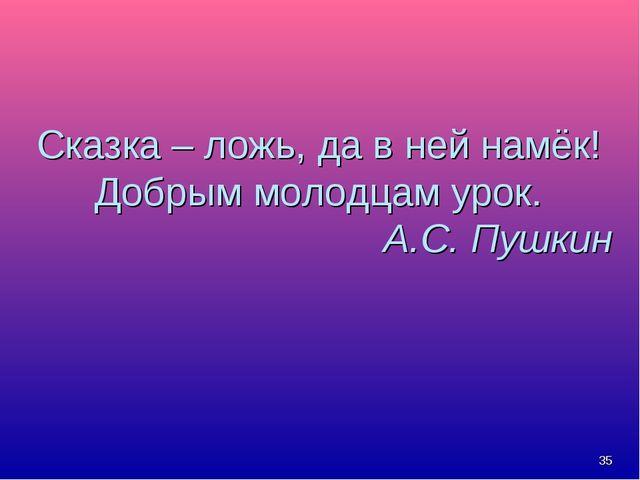 * Сказка – ложь, да в ней намёк! Добрым молодцам урок. А.С. Пушкин