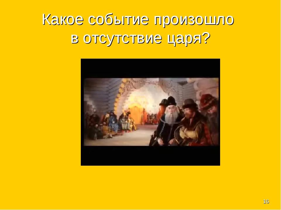 * Какое событие произошло в отсутствие царя?