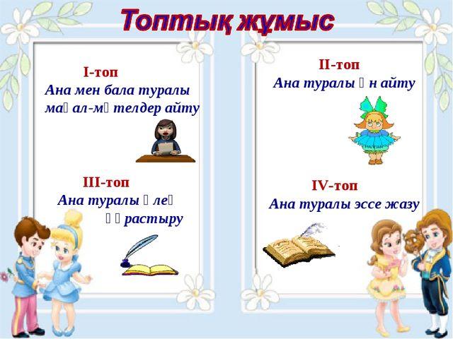 I-топ Ана мен бала туралы мақал-мәтелдер айту III-топ Ана туралы өлең құраст...
