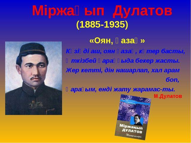 Міржақып Дулатов (1885-1935) «Оян, қазақ» Көзіңді аш, оян қазақ, көтер басты,...